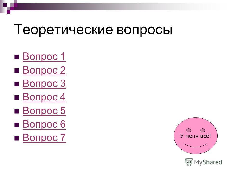 Теоретические вопросы Вопрос 1 Вопрос 2 Вопрос 3 Вопрос 4 Вопрос 5 Вопрос 6 Вопрос 7 У меня всё!