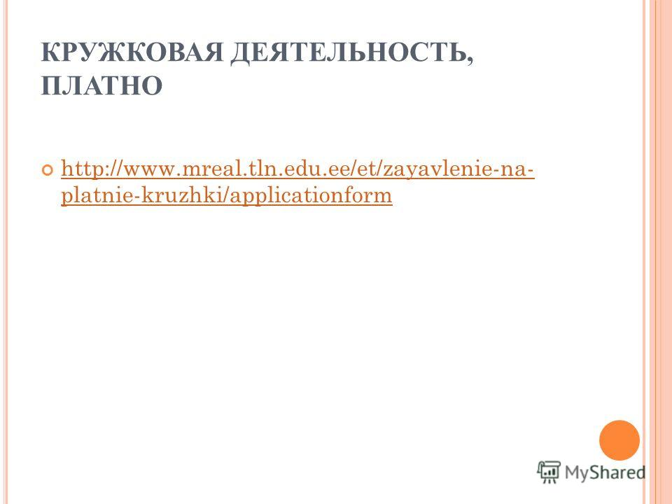 КРУЖКОВАЯ ДЕЯТЕЛЬНОСТЬ, ПЛАТНО http://www.mreal.tln.edu.ee/et/zayavlenie-na- platnie-kruzhki/applicationform http://www.mreal.tln.edu.ee/et/zayavlenie-na- platnie-kruzhki/applicationform