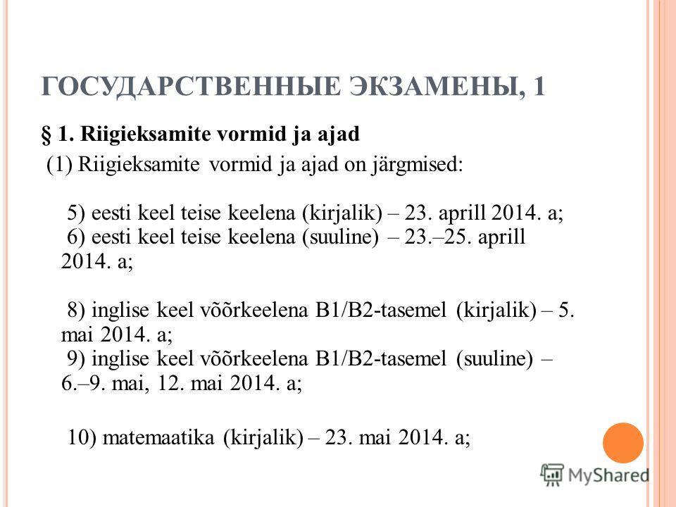 ГОСУДАРСТВЕННЫЕ ЭКЗАМЕНЫ, 1 § 1. Riigieksamite vormid ja ajad (1) Riigieksamite vormid ja ajad on järgmised: 5) eesti keel teise keelena (kirjalik) – 23. aprill 2014. a; 6) eesti keel teise keelena (suuline) – 23.–25. aprill 2014. a; 8) inglise keel