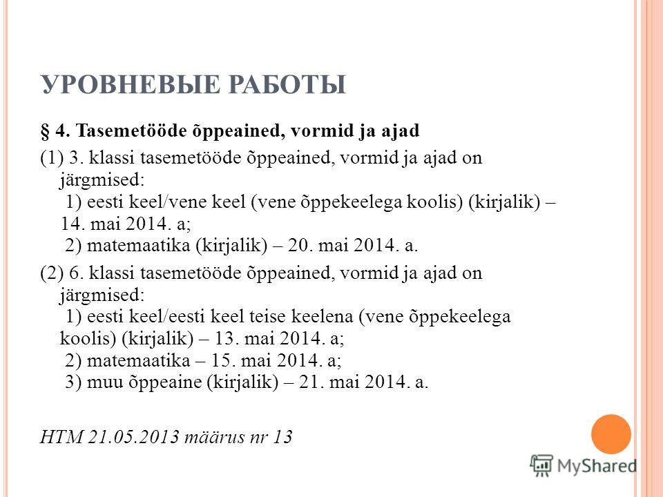 УРОВНЕВЫЕ РАБОТЫ § 4. Tasemetööde õppeained, vormid ja ajad (1) 3. klassi tasemetööde õppeained, vormid ja ajad on järgmised: 1) eesti keel/vene keel (vene õppekeelega koolis) (kirjalik) – 14. mai 2014. a; 2) matemaatika (kirjalik) – 20. mai 2014. a.