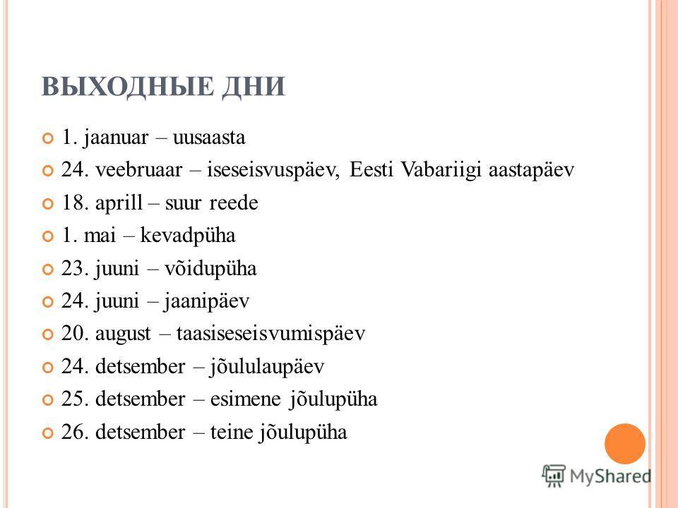 ВЫХОДНЫЕ ДНИ 1. jaanuar – uusaasta 24. veebruaar – iseseisvuspäev, Eesti Vabariigi aastapäev 18. aprill – suur reede 1. mai – kevadpüha 23. juuni – võidupüha 24. juuni – jaanipäev 20. august – taasiseseisvumispäev 24. detsember – jõululaupäev 25. det