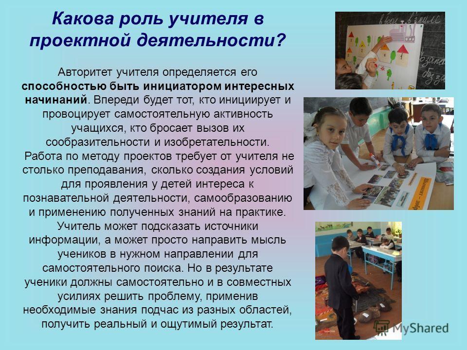 Какова роль учителя в проектной деятельности? Авторитет учителя определяется его способностью быть инициатором интересных начинаний. Впереди будет тот, кто инициирует и провоцирует самостоятельную активность учащихся, кто бросает вызов их сообразител
