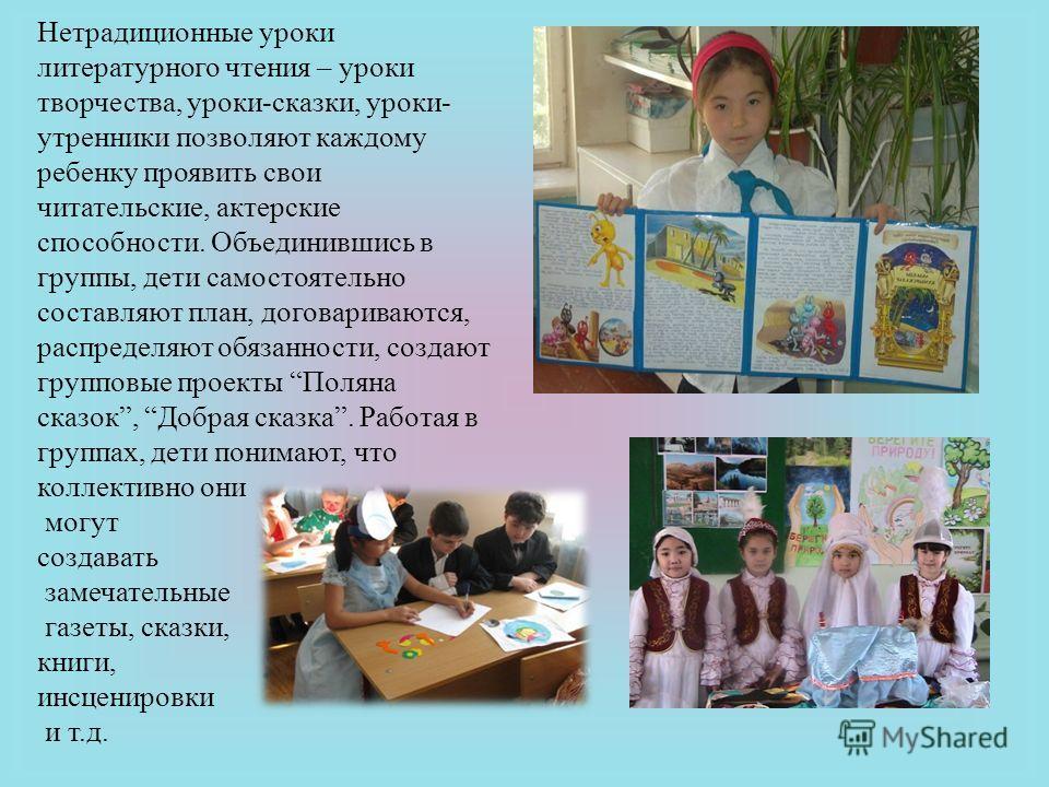 Нетрадиционные уроки литературного чтения – уроки творчества, уроки-сказки, уроки- утренники позволяют каждому ребенку проявить свои читательские, актерские способности. Объединившись в группы, дети самостоятельно составляют план, договариваются, рас