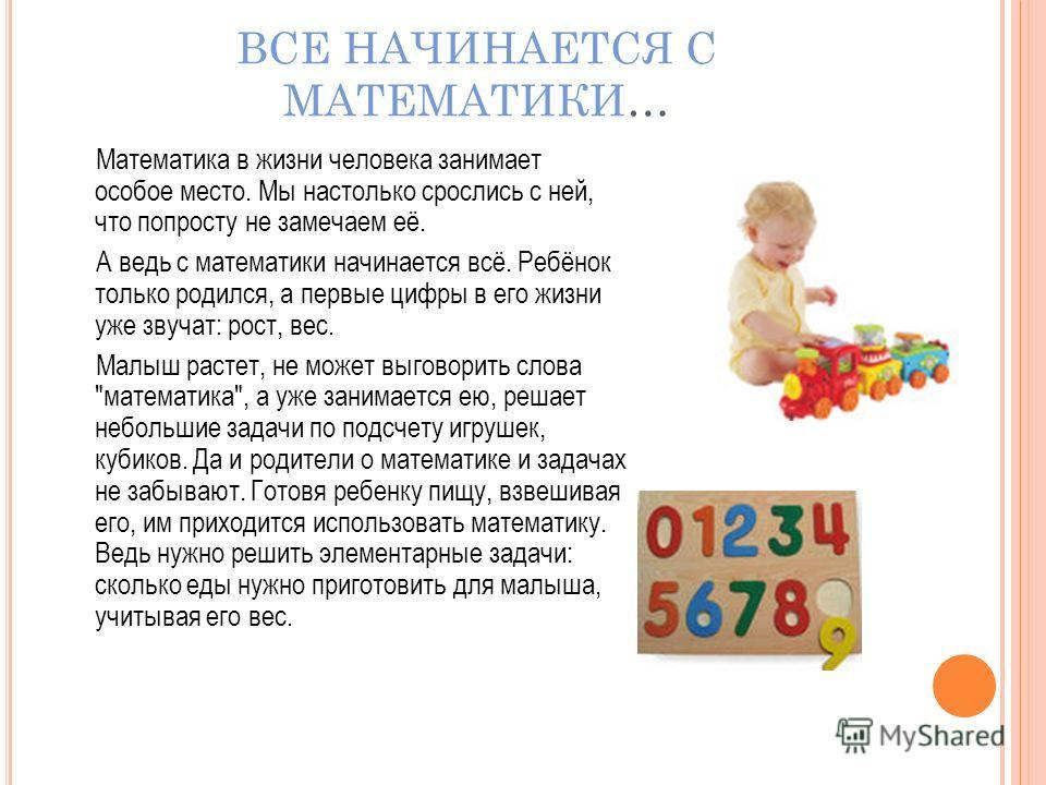 ВСЕ НАЧИНАЕТСЯ С МАТЕМАТИКИ… Математика в жизни человека занимает особое место. Мы настолько срослись с ней, что попросту не замечаем её. А ведь с математики начинается всё. Ребёнок только родился, а первые цифры в его жизни уже звучат: рост, вес. Ма