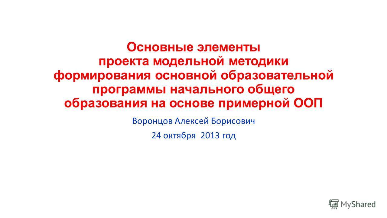 Основные элементы проекта модельной методики формирования основной образовательной программы начального общего образования на основе примерной ООП Воронцов Алексей Борисович 24 октября 2013 год