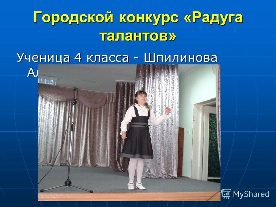 Городской конкурс «Радуга талантов» Ученица 4 класса - Шпилинова Алина