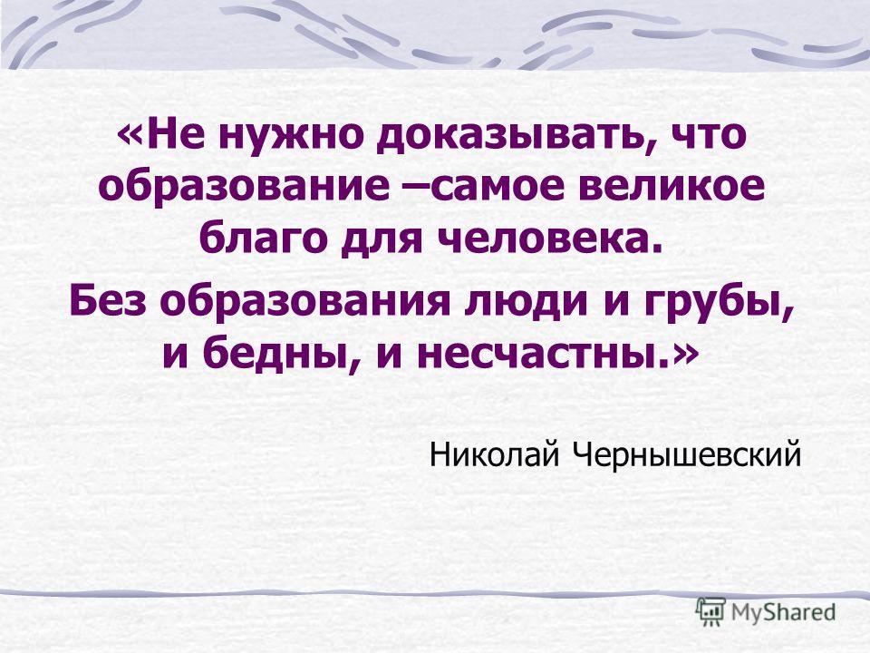Николай Чернышевский «Не нужно доказывать, что образование –самое великое благо для человека. Без образования люди и грубы, и бедны, и несчастны.»