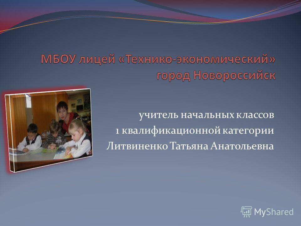 учитель начальных классов 1 квалификационной категории Литвиненко Татьяна Анатольевна