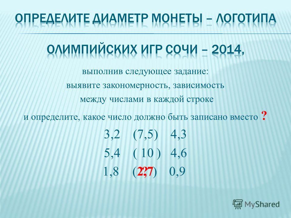 выполнив следующее задание: выявите закономерность, зависимость между числами в каждой строке и определите, какое число должно быть записано вместо ? 3,2 (7,5) 4,3 5,4 ( 10 ) 4,6 1,8( )0,92,7?