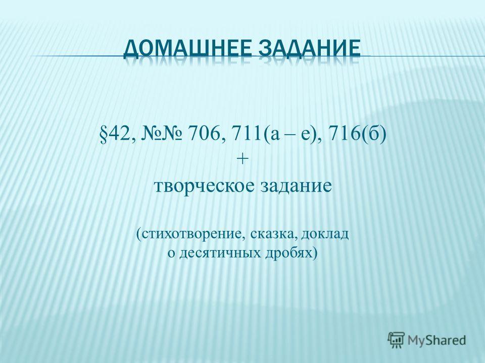§42, 706, 711(а – е), 716(б) + творческое задание (стихотворение, сказка, доклад о десятичных дробях)