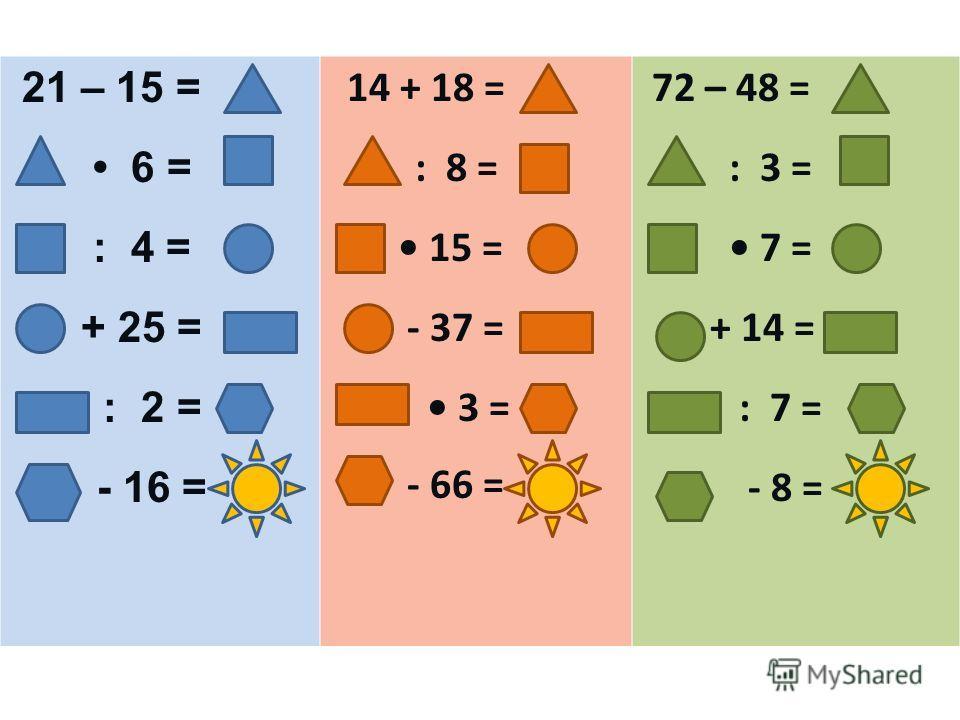 21 – 15 = 6 = : 4 = + 25 = : 2 = - 16 = 1 14 + 18 = : 8 = 15 = - 37 = 3 = - 66 = 3 72 – 48 = : 3 = 7 = + 14 = : 7 = - 8 = 2