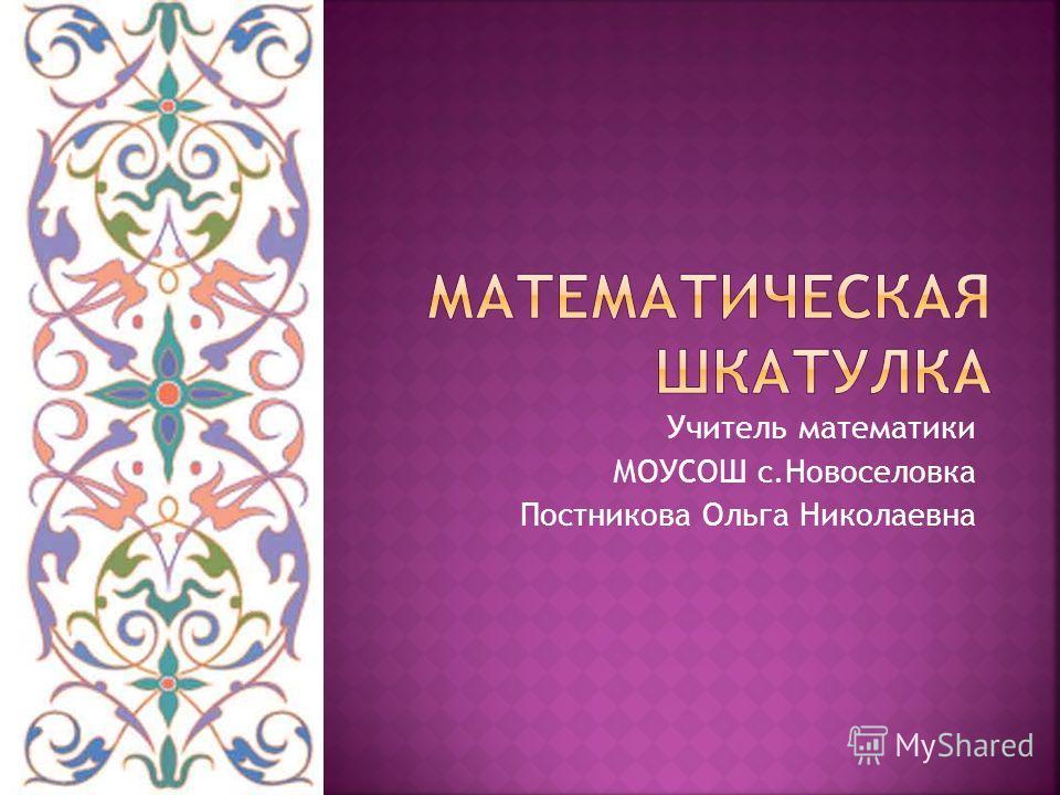 Учитель математики МОУСОШ с.Новоселовка Постникова Ольга Николаевна