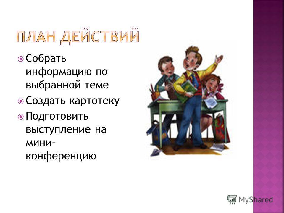 Собрать информацию по выбранной теме Создать картотеку Подготовить выступление на мини- конференцию