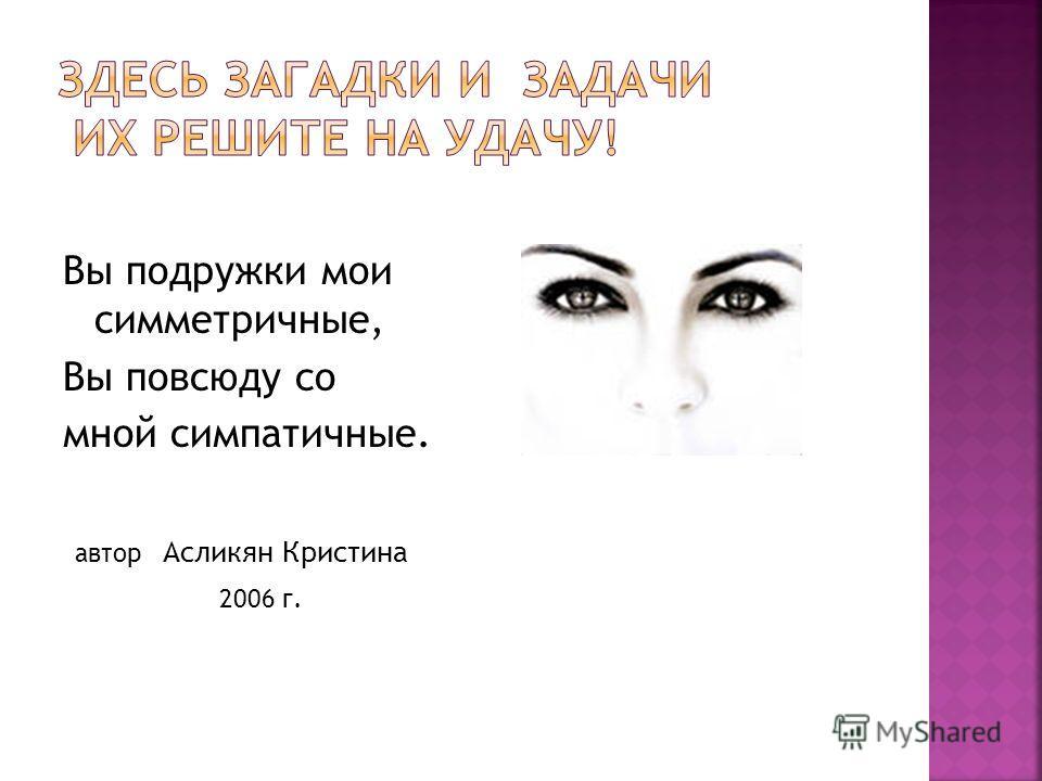Вы подружки мои симметричные, Вы повсюду со мной симпатичные. автор Асликян Кристина 2006 г.