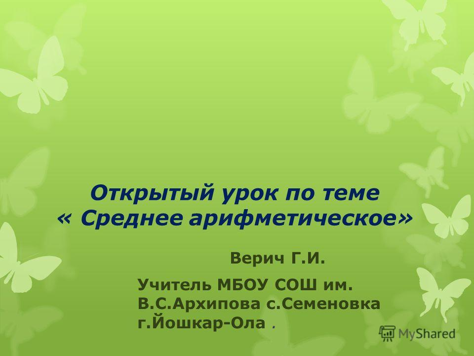 Открытый урок по теме « Среднее арифметическое» Верич Г.И. Учитель МБОУ СОШ им. В.С.Архипова с.Семеновка г.Йошкар-Ола.