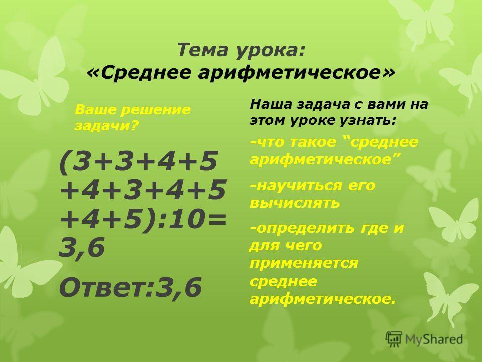 Тема урока: «Среднее арифметическое» Ваше решение задачи? (3+3+4+5 +4+3+4+5 +4+5):10= 3,6 Ответ:3,6 Наша задача с вами на этом уроке узнать: -что такое среднее арифметическое -научиться его вычислять -определить где и для чего применяется среднее ари