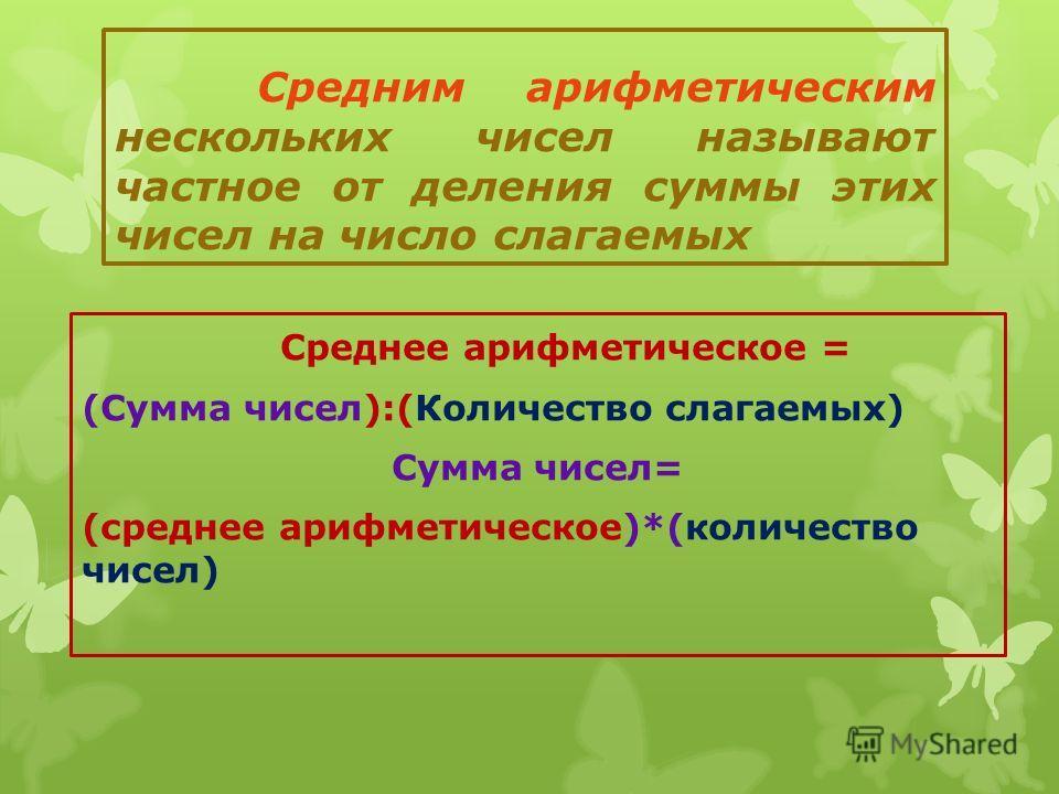 Средним арифметическим нескольких чисел называют частное от деления суммы этих чисел на число слагаемых Среднее арифметическое = (Сумма чисел):(Количество слагаемых) Сумма чисел= (среднее арифметическое)*(количество чисел)