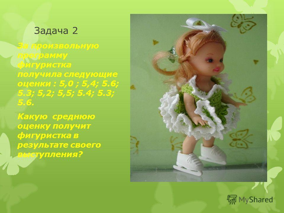 Задача 2 За произвольную программу фигуристка получила следующие оценки : 5,0 ; 5,4; 5.6; 5.3; 5,2; 5,5; 5.4; 5.3; 5.6. Какую среднюю оценку получит фигуристка в результате своего выступления?