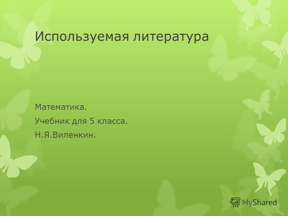 Используемая литература Математика. Учебник для 5 класса. Н.Я.Виленкин.