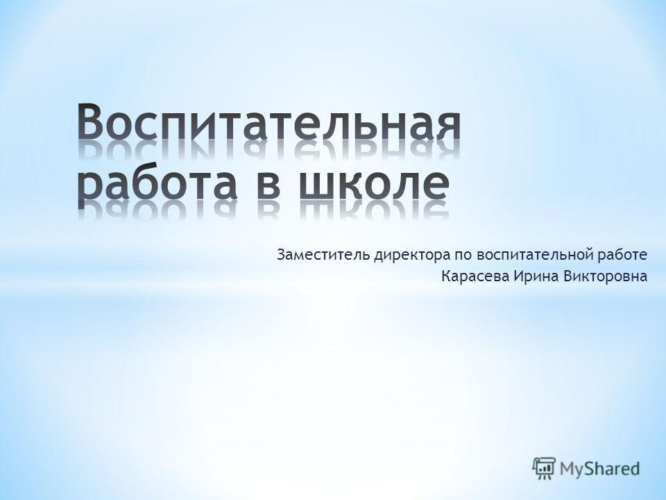 Заместитель директора по воспитательной работе Карасева Ирина Викторовна