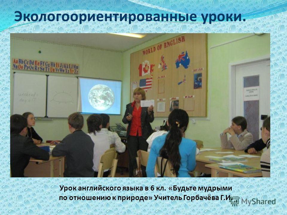 Экологоориентированные уроки. Урок английского языка в 6 кл. «Будьте мудрыми по отношению к природе» Учитель Горбачёва Г.И.