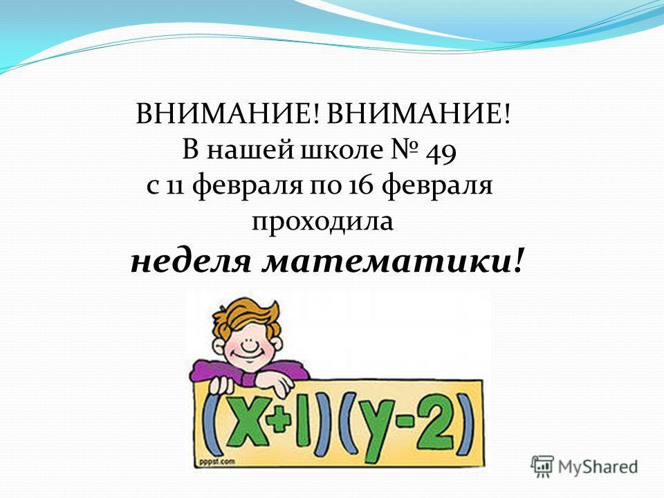 ВНИМАНИЕ! В нашей школе 49 с 11 февраля по 16 февраля проходила неделя математики!