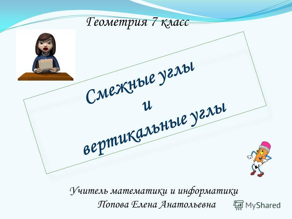 Смежные углы и вертикальные углы Геометрия 7 класс Учитель математики и информатики Попова Елена Анатольевна
