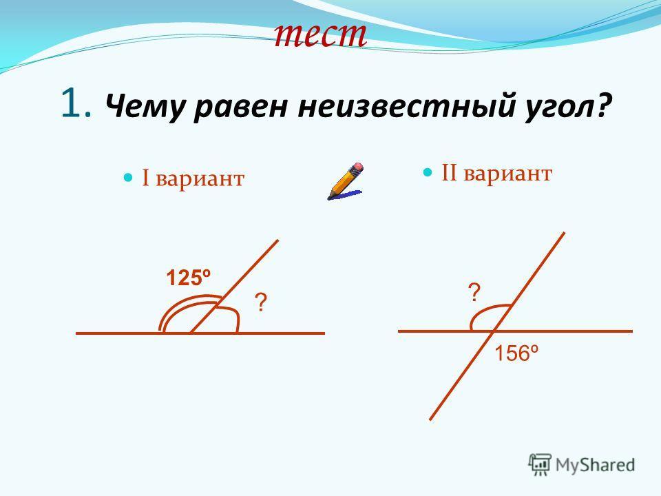 1. Чему равен неизвестный угол? I вариант II вариант ? 125º ? 156º тест