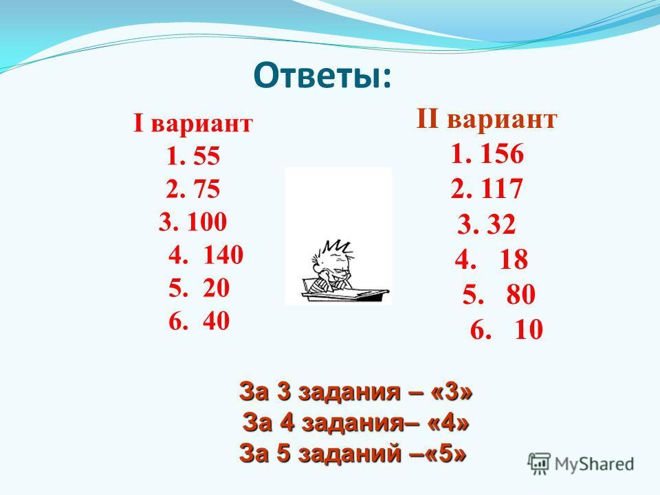 Ответы: I вариант 1. 55 2. 75 3. 100 4. 140 5. 20 6. 40 II вариант 1. 156 2. 117 3. 32 4. 18 5. 80 6. 10 За 3 задания – «3» За 3 задания – «3» За 4 задания– «4» За 4 задания– «4» За 5 заданий –«5» За 5 заданий –«5»