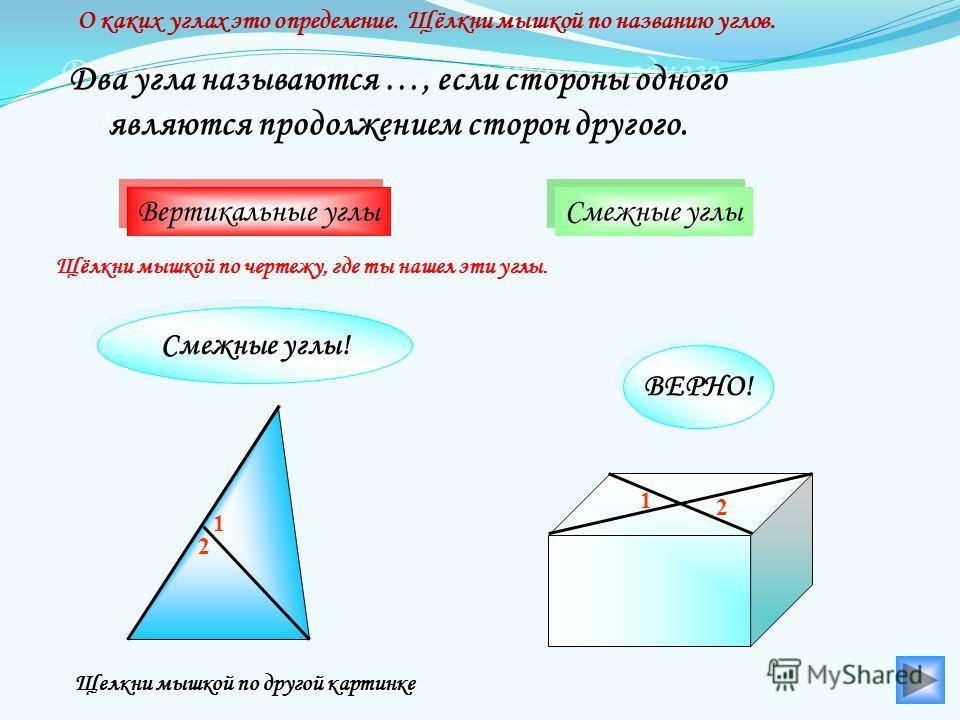 Смежные углы Два угла называются …, если стороны одного являются продолжением сторон другого. Два угла называются …, если стороны одного являются продолжением сторон другого. Вертикальные углы 1 2 2 1 О каких углах это определение. Щёлкни мышкой по н