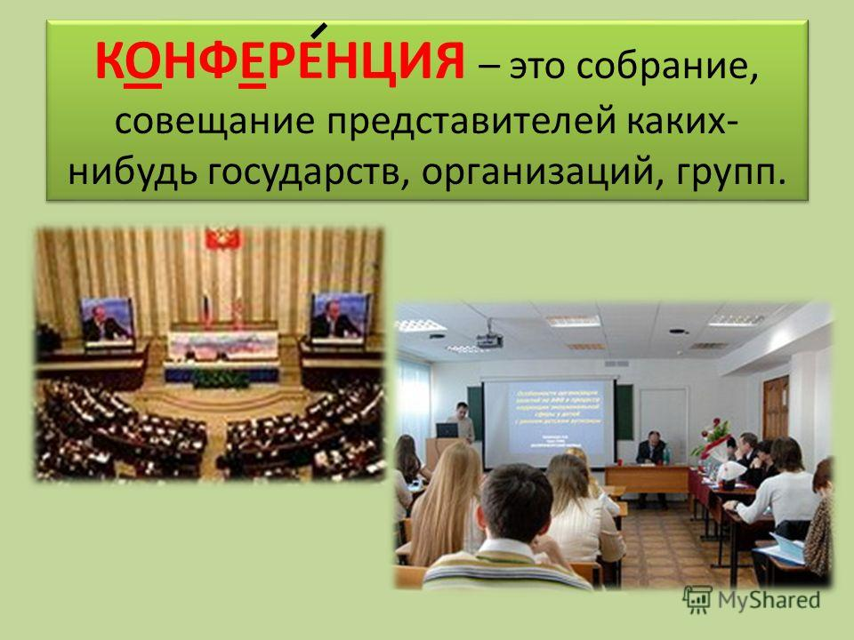 КОНФЕРЕНЦИЯ – это собрание, совещание представителей каких- нибудь государств, организаций, групп.