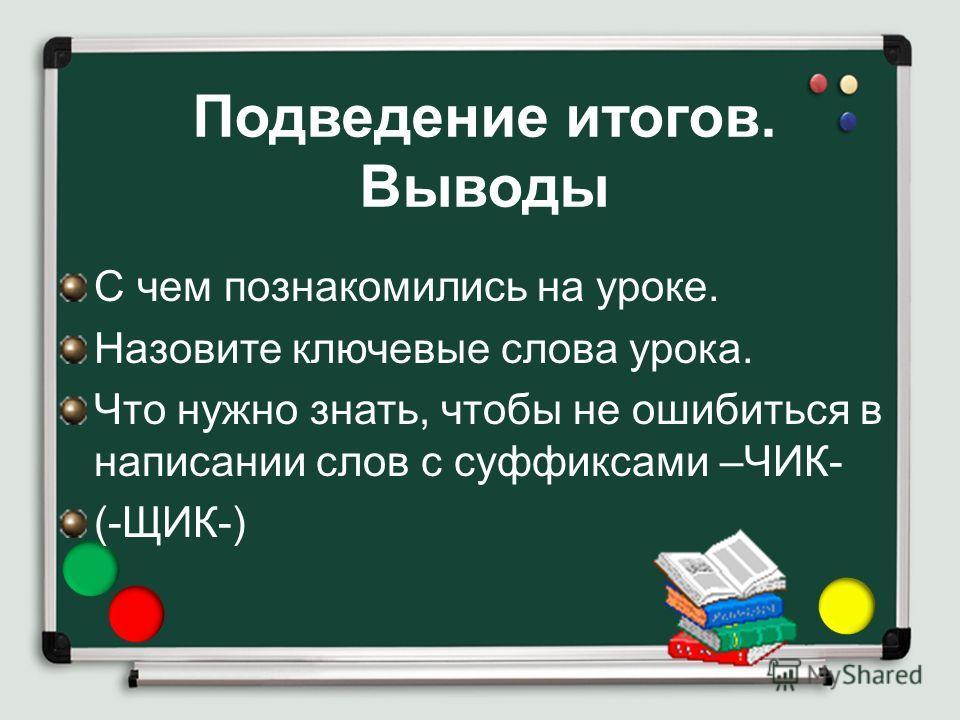 Подведение итогов. Выводы С чем познакомились на уроке. Назовите ключевые слова урока. Что нужно знать, чтобы не ошибиться в написании слов с суффиксами –ЧИК- (-ЩИК-)