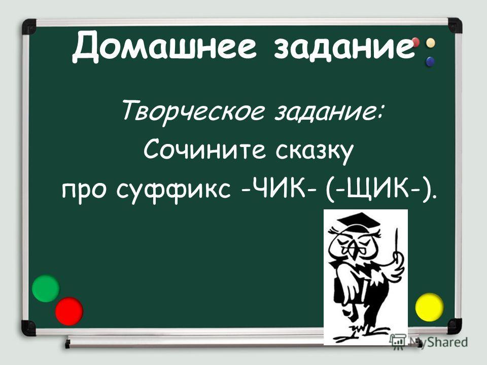 Домашнее задание Творческое задание: Сочините сказку про суффикс -ЧИК- (-ЩИК-).