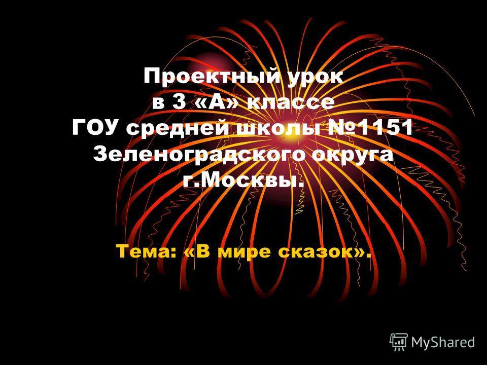 Проектный урок в 3 «А» классе ГОУ средней школы 1151 Зеленоградского округа г.Москвы. Тема: «В мире сказок».