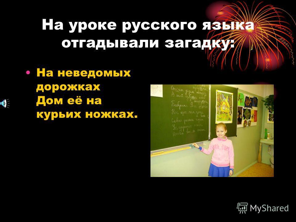 На уроке русского языка отгадывали загадку: На неведомых дорожках Дом её на курьих ножках.