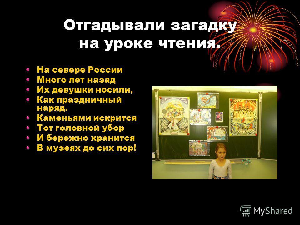 Отгадывали загадку на уроке чтения. На севере России Много лет назад Их девушки носили, Как праздничный наряд. Каменьями искрится Тот головной убор И бережно хранится В музеях до сих пор!