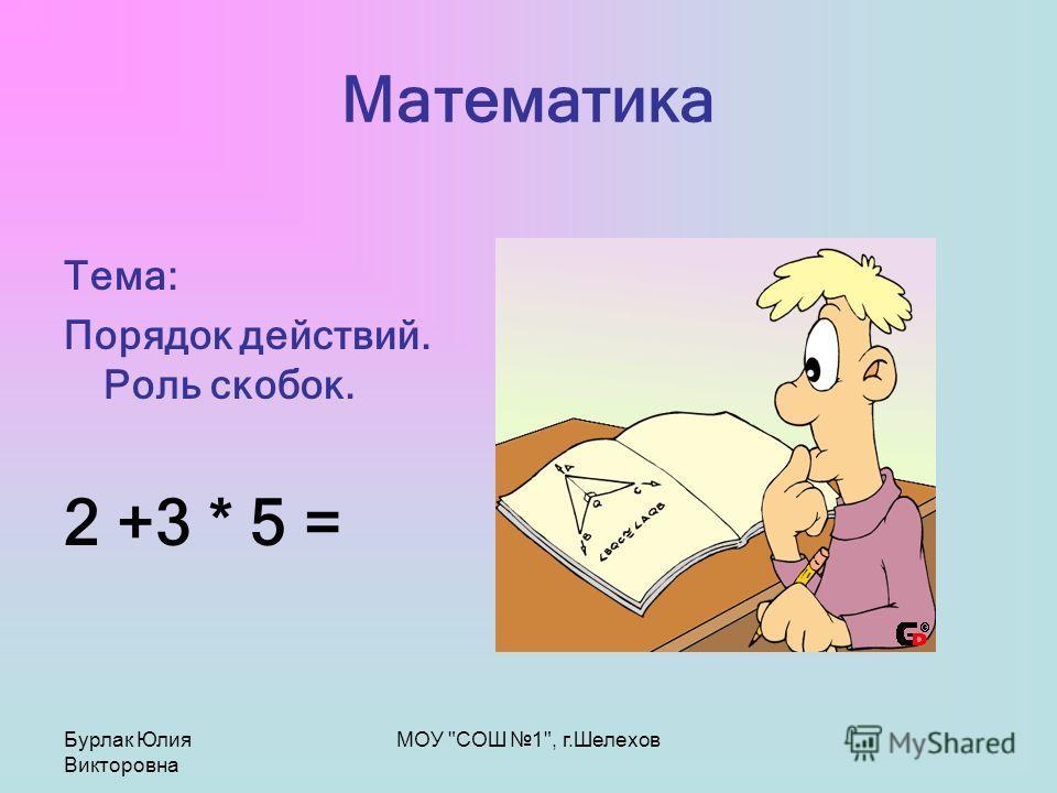 Бурлак Юлия Викторовна МОУ СОШ 1, г.Шелехов Математика Тема: Порядок действий. Роль скобок. 2 +3 * 5 =