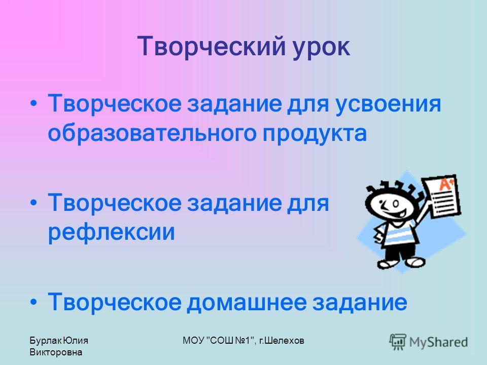 Бурлак Юлия Викторовна МОУ СОШ 1, г.Шелехов Творческий урок Творческое задание для усвоения образовательного продукта Творческое задание для рефлексии Творческое домашнее задание