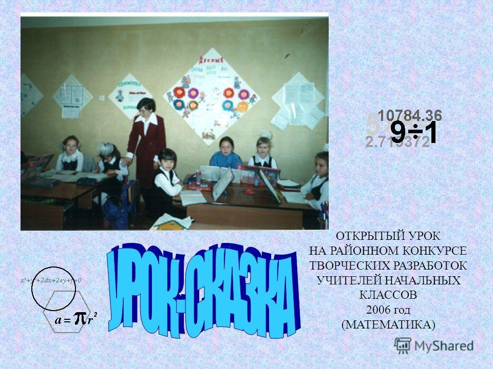 ОТКРЫТЫЙ УРОК НА РАЙОННОМ КОНКУРСЕ ТВОРЧЕСКИХ РАЗРАБОТОК УЧИТЕЛЕЙ НАЧАЛЬНЫХ КЛАССОВ 2006 год (МАТЕМАТИКА)