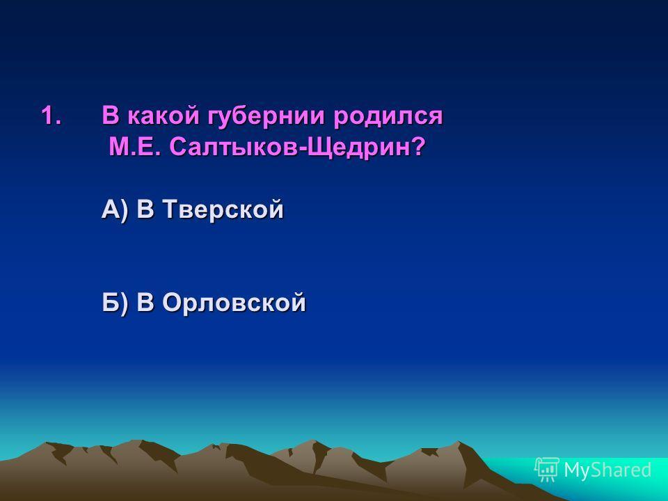 1. В какой губернии родился М.Е. Салтыков- Щедрин? А) В Тверской Б) В Орловской В) В Рязанской Г) В Тульской