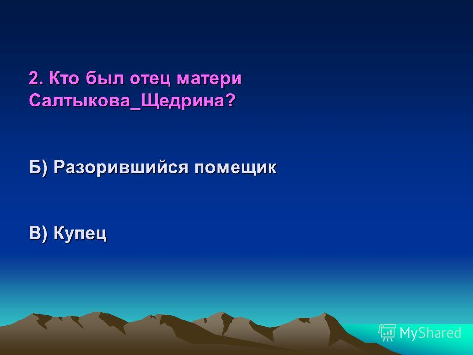 2. Кто был отец матери Салтыкова- Щедрина? А) Крупный помещик Б) Разорившийся помещик В) Купец В) Чиновник