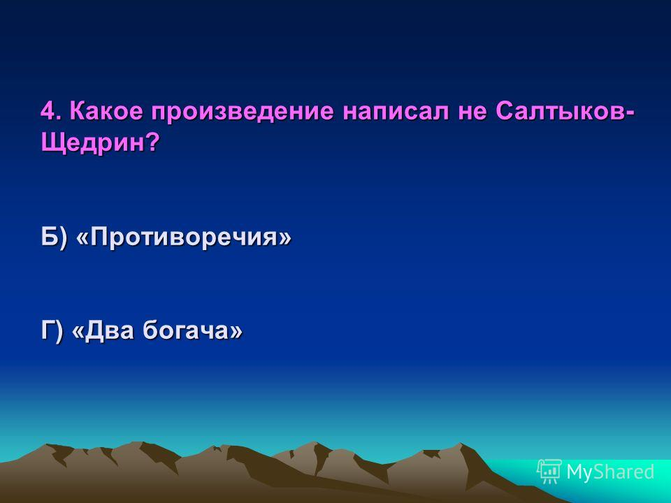 4. Какое произведение написал не Салтыков-Щедрин? А) « Дикий помещик» Б) «Противоречия» В) «Премудрый пискарь» Г) «Два богача»