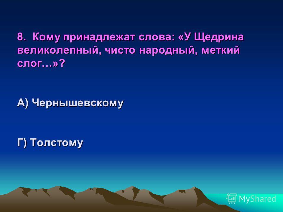 8. Кому принадлежат слова: « У Щедрина великолепный, чисто народный, меткий слог…»? А) Чернышевскому Б) Некрасову В) Тургеневу Г) Толстому