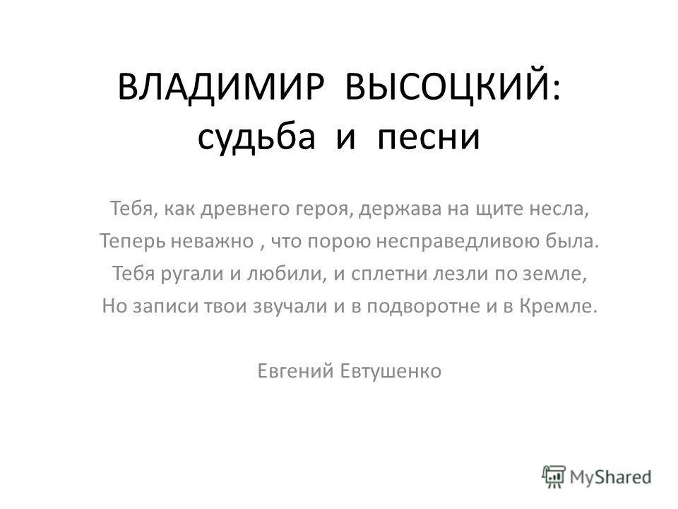 ВЛАДИМИР ВЫСОЦКИЙ: судьба и песни Тебя, как древнего героя, держава на щите несла, Теперь неважно, что порою несправедливою была. Тебя ругали и любили, и сплетни лезли по земле, Но записи твои звучали и в подворотне и в Кремле. Евгений Евтушенко