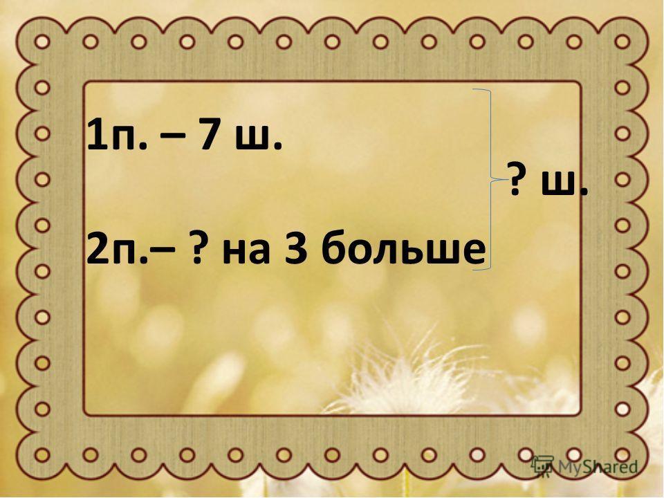 1п. – 7 ш. 2п.– ? на 3 больше ? ш.