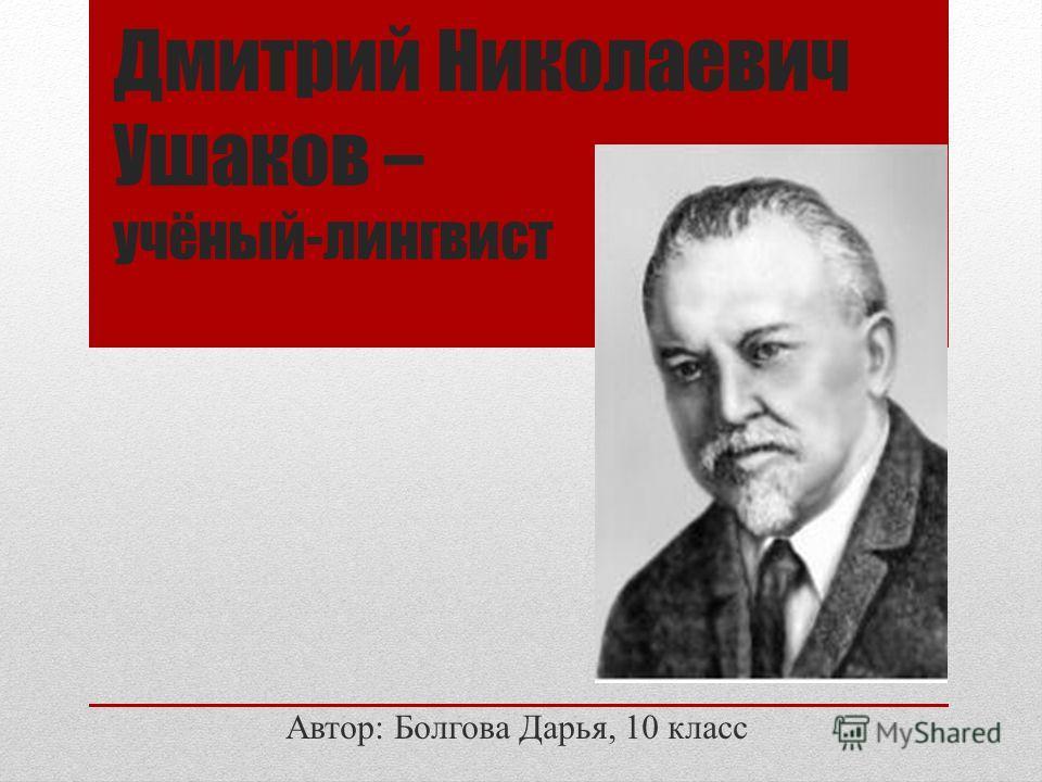 Дмитрий Николаевич Ушаков – учёный-лингвист Автор: Болгова Дарья, 10 класс