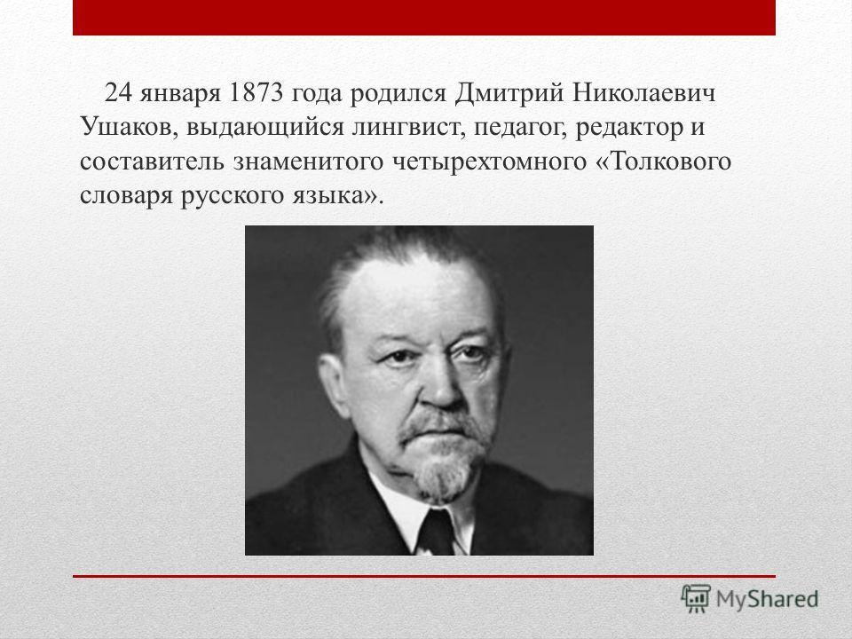 24 января 1873 года родился Дмитрий Николаевич Ушаков, выдающийся лингвист, педагог, редактор и составитель знаменитого четырехтомного «Толкового словаря русского языка».