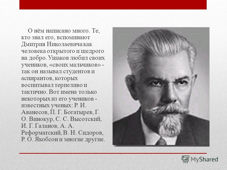 О нём написано много. Те, кто знал его, вспоминают Дмитрия Николаевича как человека открытого и щедрого на добро. Ушаков любил своих учеников, «своих мальчиков» - так он называл студентов и аспирантов, которых воспитывал терпеливо и тактично. Вот име