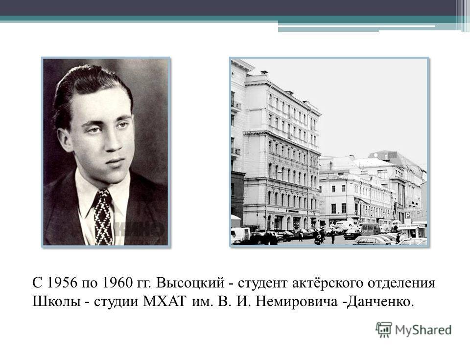 С 1956 по 1960 гг. Высоцкий - студент актёрского отделения Школы - студии МХАТ им. В. И. Немировича -Данченко.