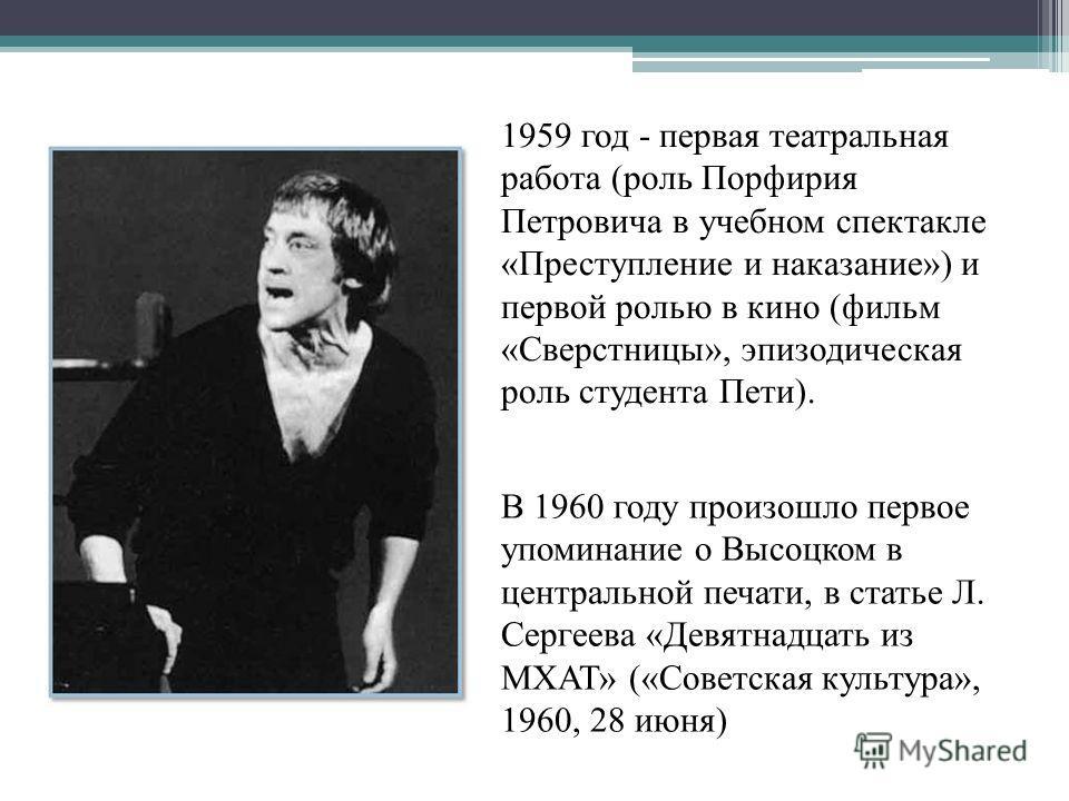 1959 год - первая театральная работа (роль Порфирия Петровича в учебном спектакле «Преступление и наказание») и первой ролью в кино (фильм «Сверстницы», эпизодическая роль студента Пети). В 1960 году произошло первое упоминание о Высоцком в центральн